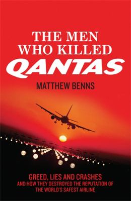Image of Men Who Killed Qantas : Greed Lies And Crashes And How They Destroyed The Reputation Of The World's Safest Airline