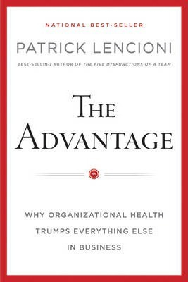 The Advantage : Why Organisational Health Trumps Everything Else In Business