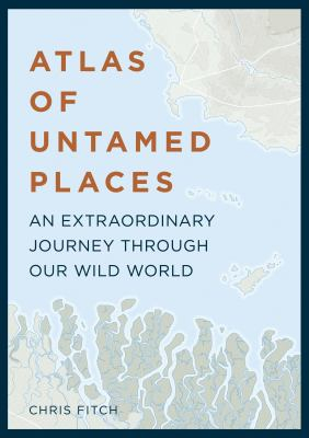 Image of Atlas Of Untamed Places : An Extraordinary Journey Through Our Wild World