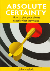 Absolute Certainty : How To Give Your Clients Exactly What They Want