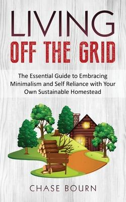 Image of Living Off The Grid : The Essential Guide To Embracing Minimalism And Self Reliance With Your Own Sustainable Homestead