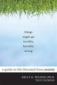 Image of Things Might Go Terribly Horribly Wrong : A Guide To Life Liberated From Anxiety