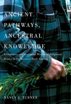 Ancient Pathways : Ancestral Knowledge Ethnobotany And Ecological Wisdom Of Indigenous Peoples Of Northwestern North Ame