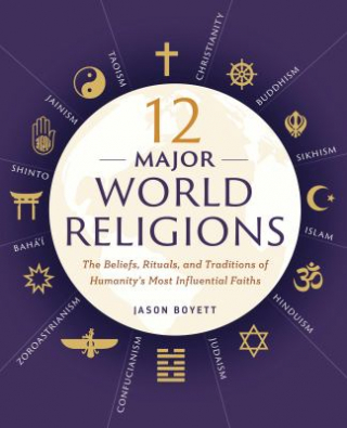 12 Major World Religions : The Beliefs Rituals And Traditions Of Humanity's Most Influential Faiths