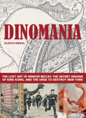 Image of Dinomania : The Lost Art Of Winsor Mccay The Secret Origins Of King Kong And The Urge To Destroy New York