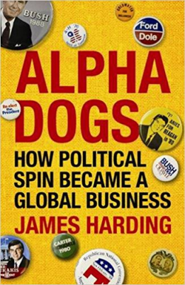 Alpha Dogs : How Political Spin Became A Global Business