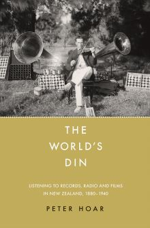 Image of The World's Din : Listening To Records Radio And Films In New Zealand 1880 - 1940