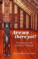 Are We There Yet : The Future Of The Treaty Of Waitangi