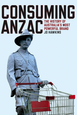 Image of Consuming Anzac : The History Of Australia's Most Powerful Brand