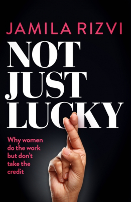 Image of Not Just Lucky : Why Women Do The Work But Don't Take The Credit