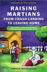 Image of Raising Martians : From Crash-landing To Leaving Home : How To Help A Child With Asperger Syndrome Or High-functioning