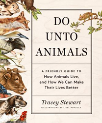 Do Unto Animals : A Friendly Guide To How Animals Live And How We Can Make Their Lives Better