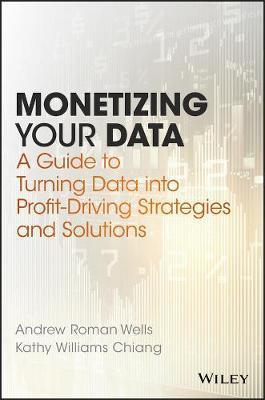 Monetizing Your Data : A Guide To Turning Data Into Profit-driving Strategies And Solutions