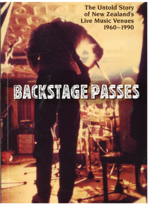 Backstage Passes : The Untold Story Of New Zealand Live Music Venues 1960 - 1990