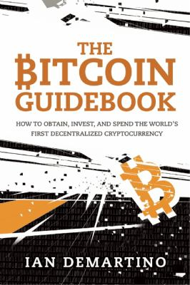 Bitcoin Guidebook : How To Obtain Invest And Spend The World's First Decentralized Cryptocurrency