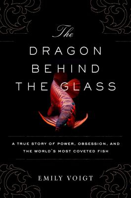 Image of The Dragon Behind The Glass : A True Story Of Power Obsession And The World's Most Coveted Fish
