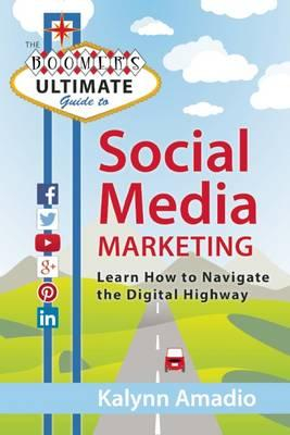 Boomer's Ultimate Guide To Social Media Marketing : Learn How To Navigate The Digital Highway
