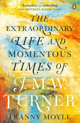 Image of The Extraordinary Life And Momentous Times Of J M W Turner