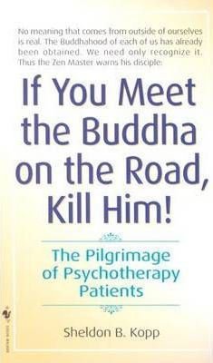 Image of If You Meet The Buddha On The Road Kill Him : The Pilgrimageof Psychotherapy Patients