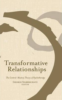 Transformative Relationships : The Control Mastery Theory Ofpsychotherapy