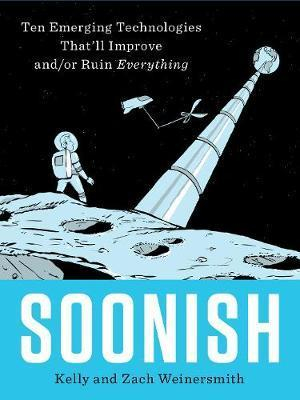 Image of Soonish : Ten Emerging Technologies That'll Improve And Or Ruin Everything