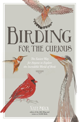 Birding For The Curious : The Easiest Ways To Explore The Incredible World Of Birds