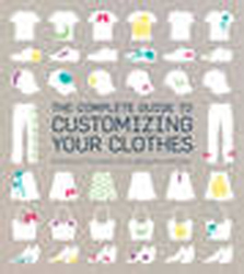 Image of Complete Guide To Customising Your Clothes : Techniques And Tutorials For Personalising Your Wardrobe