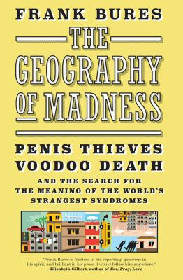 Image of The Geography Of Madness : Penis Thieves Voodoo Death And The Search For The Meaning Of The World's Strangest Syndromes