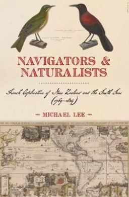 Navigators & Naturalists : French Exploration Of New Zealandand The South From 1769-1824