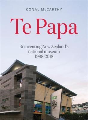 Image of Te Papa : Reinventing New Zealand's National Museum 1998 - 2018
