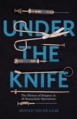 Image of Under The Knife : The History Of Surgery In 28 Remarkable Operations