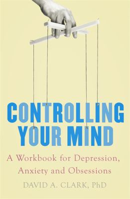 Controlling Your Mind : A Workbook For Depression Anxiety And Obsessions