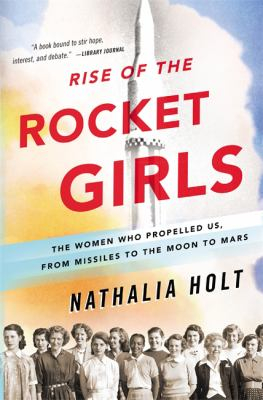Image of Rise Of The Rocket Girls : The Women Who Propelled Us From Missiles To The Moon To Mars