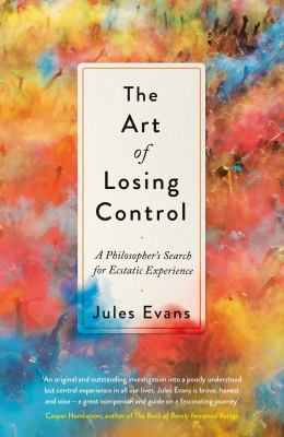 The Art Of Losing Control : A Philosopher's Search For Ecstatic Experience