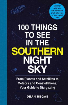 Image of 100 Things To See In The Southern Night Sky : From Planets And Satellites To Meteors And Constellations Your Guide To St