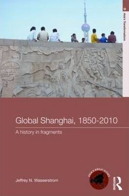 Image of Global Shanghai 1850-2010 A History In Fragments