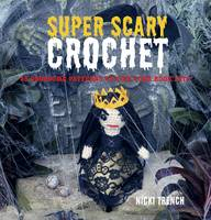 Image of Super Scary Crochet 35 Gruesome Patterns To Sink Your Hook Into