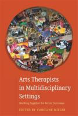 Arts Therapists In Multidisciplinary Settings : Working Together For Better Outcomes
