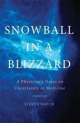 Image of Snowball In A Blizzard : A Physician's Notes On Uncertainty In Medicine