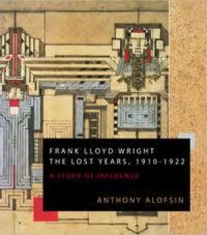 Image of Frank Lloyd Wright : The Lost Years 1910-1922 : A Study Of Influence