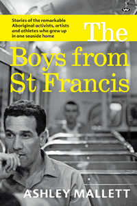 Image of The Boys From St Francis : Stories Of The Remarkable Aboriginal Activists Artists And Athletes Who Grew Up In One Seasid