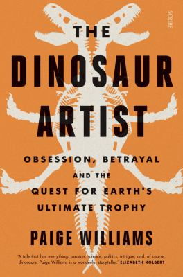 Image of The Dinosaur Artist : Obsession Betrayal And The Quest For Earth's Ultimate Trophy