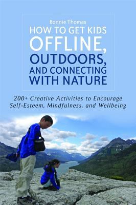 Image of How To Get Kids Offline Outdoors And Connecting With Nature : 200+ Creative Activities To Encourage Self-esteem Mindfu