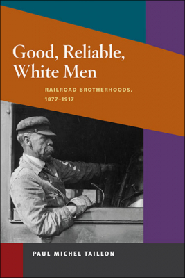 Image of Good Reliable White Men Railroad Brotherhoods 1877-1917