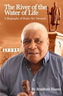 River Of The Water Of Life : A Biography Of Ihaka Ike Samuels