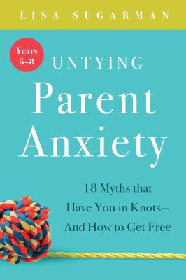 Image of Untying Parent Anxiety ( Years 5 - 8 ) : 18 Myths That Have You In Knots And How To Get Free