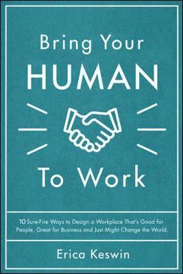 Bring Your Human To Work : 10 Surefire Ways To Design A Workplace That Is Good For People Great For Business And Just Mi