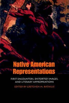 Image of Native American Representation : First Encounters Distorted Images And Literary Appropriations