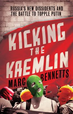 Image of Kicking The Kremlin : Russia's New Dissident's And The Battle To Topple Putin