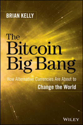 Bitcoin Big Bang : How Alternative Currencies Are About To Change The World